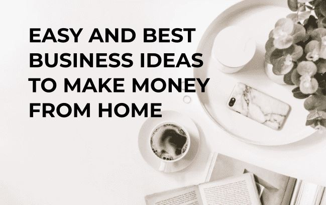 BEST BUSINESS IDEAS TO MAKE MONEY FROM HOME